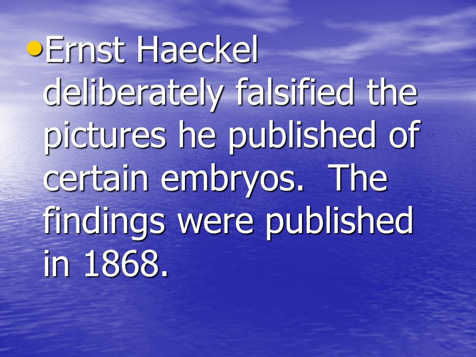 Ernst Haeckel deliberately falsified the pictures he published of certain embryos.