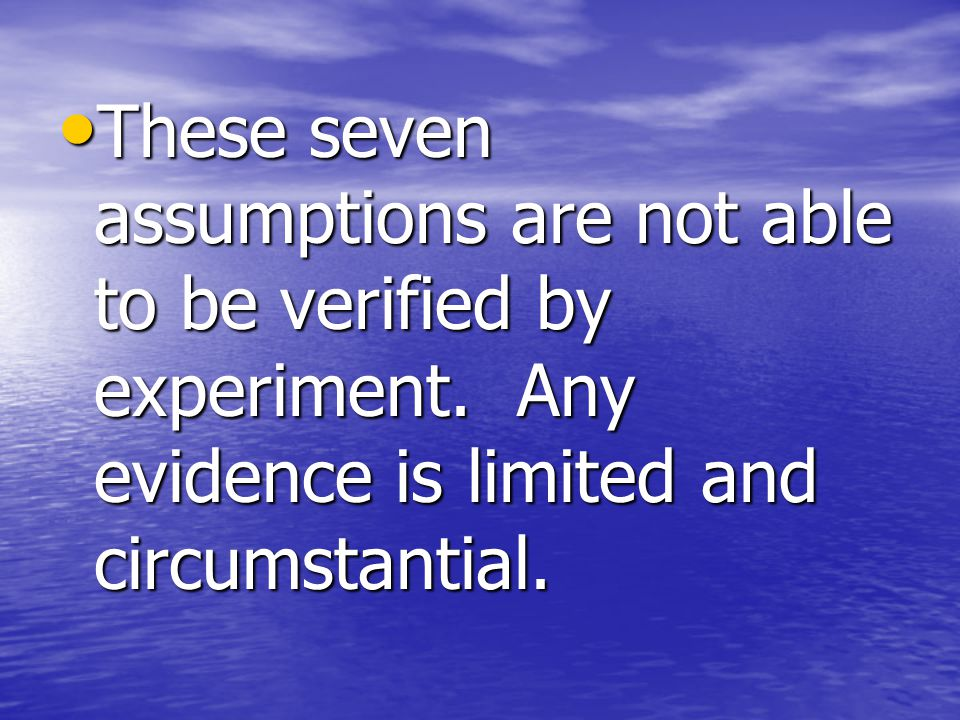 These seven assumptions are not able to be verified by experiment.