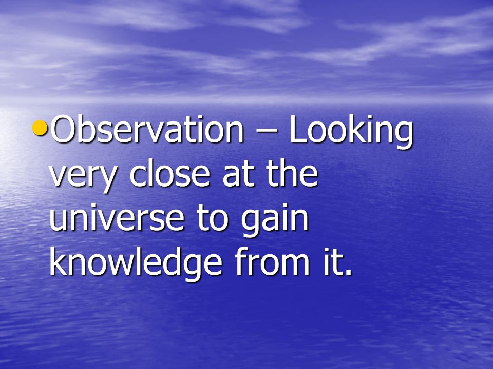 Observation – Looking very close at the universe to gain knowledge from it.