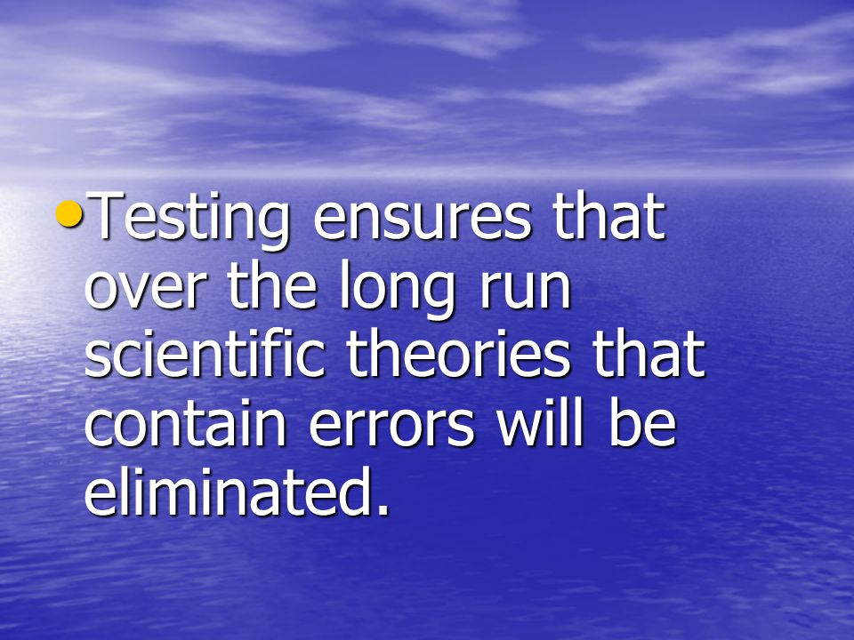 Testing ensures that over the long run scientific theories that contain errors will be eliminated.