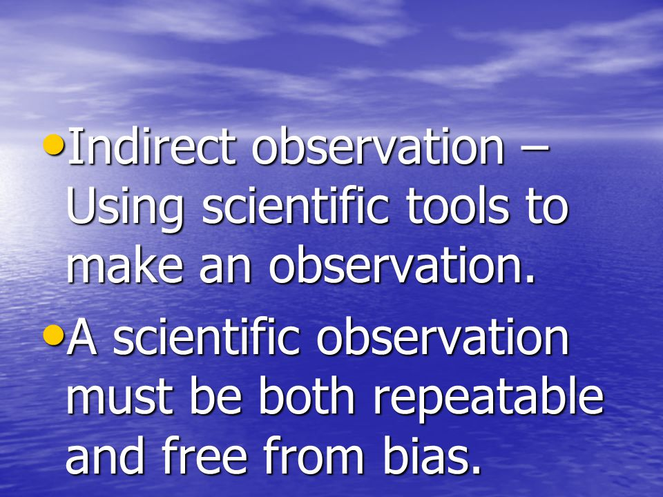 Indirect observation – Using scientific tools to make an observation.