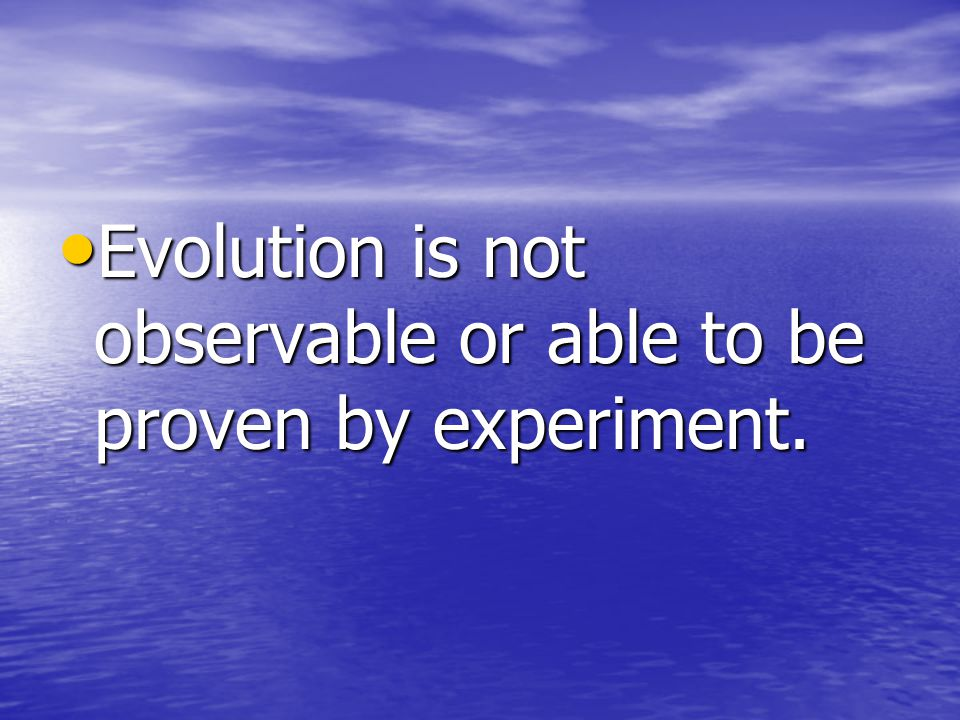 Evolution is not observable or able to be proven by experiment.