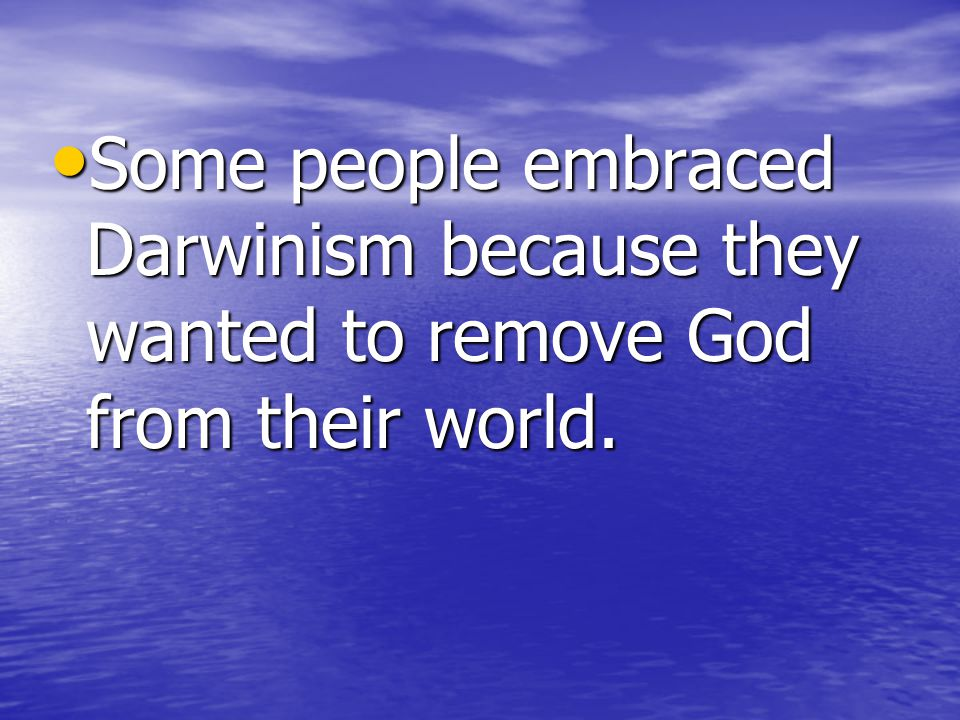 Some people embraced Darwinism because they wanted to remove God from their world.