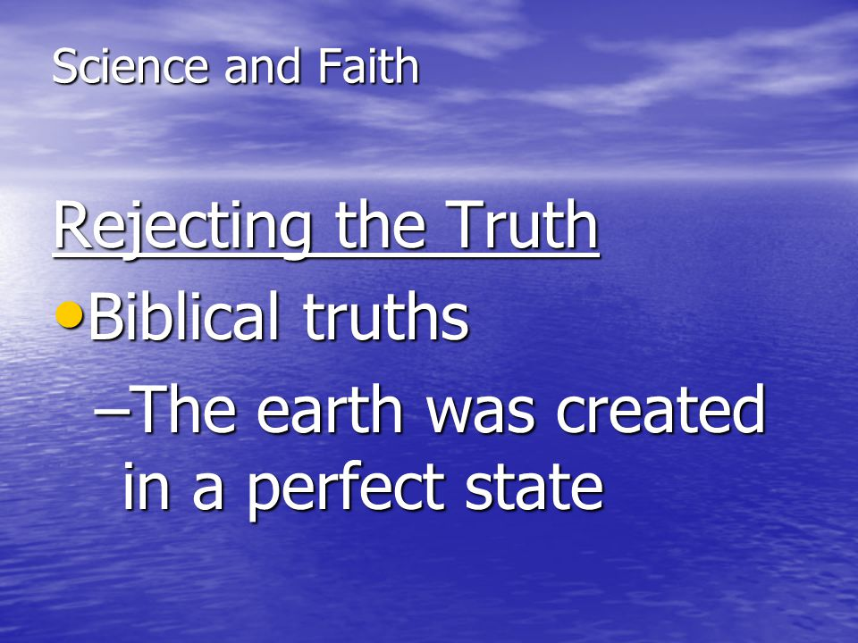Science and Faith Rejecting the Truth Biblical truths Biblical truths –The earth was created in a perfect state