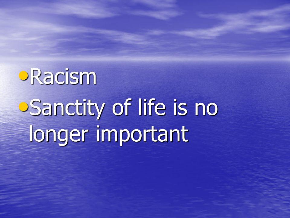 Racism Racism Sanctity of life is no longer important Sanctity of life is no longer important