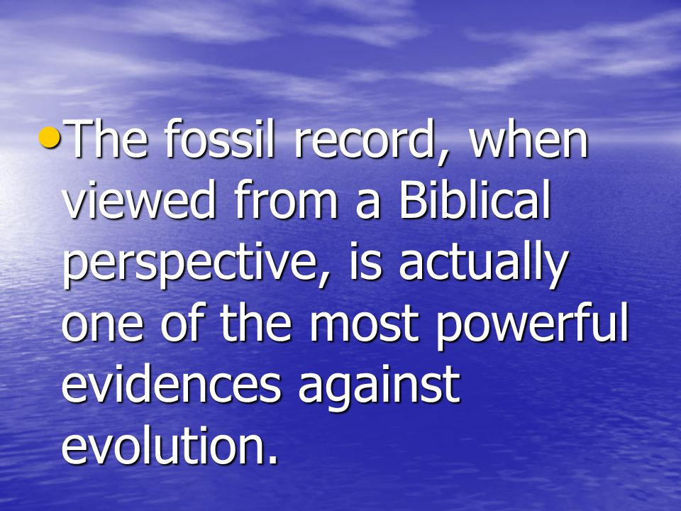 The fossil record, when viewed from a Biblical perspective, is actually one of the most powerful evidences against evolution.