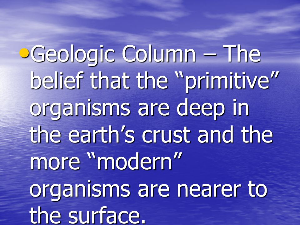 Geologic Column – The belief that the primitive organisms are deep in the earth's crust and the more modern organisms are nearer to the surface.