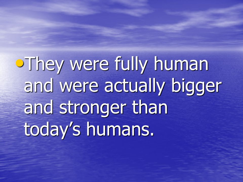 They were fully human and were actually bigger and stronger than today's humans.