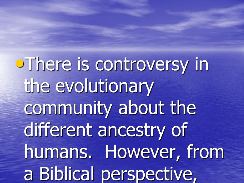 There is controversy in the evolutionary community about the different ancestry of humans.