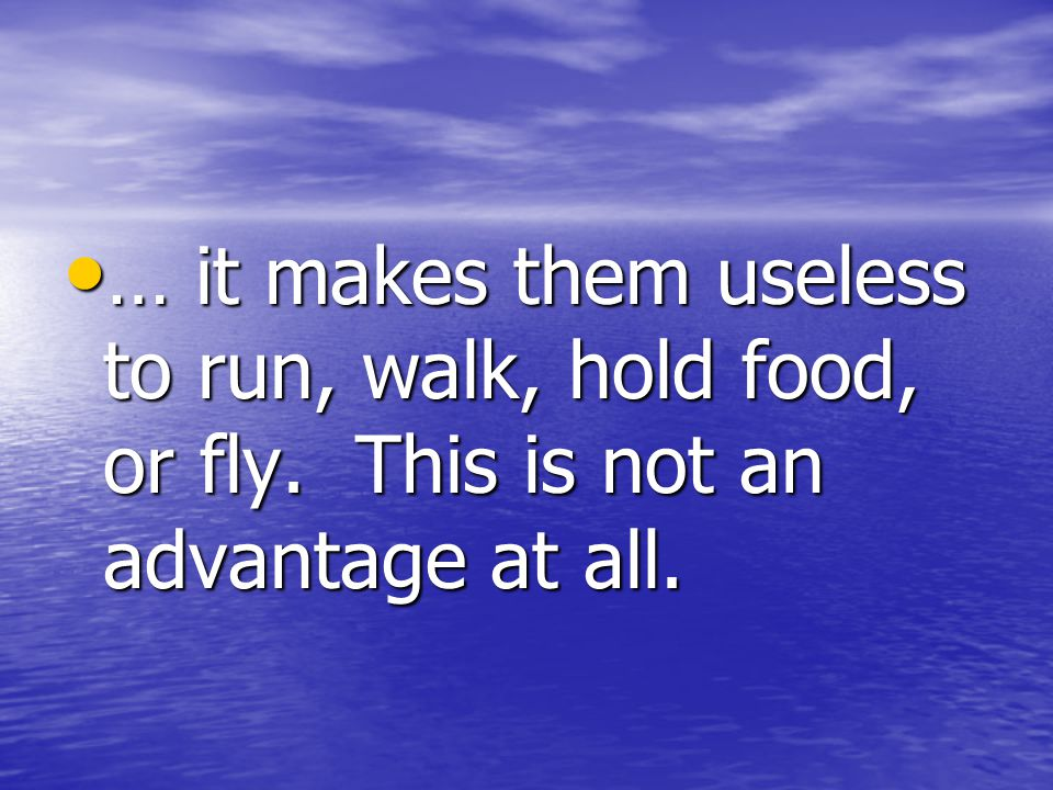… it makes them useless to run, walk, hold food, or fly.
