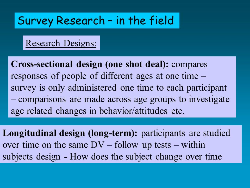 Survey Research – in the field Research Designs: Cross-sectional design (one shot deal): compares responses of people of different ages at one time – survey is only administered one time to each participant – comparisons are made across age groups to investigate age related changes in behavior/attitudes etc.