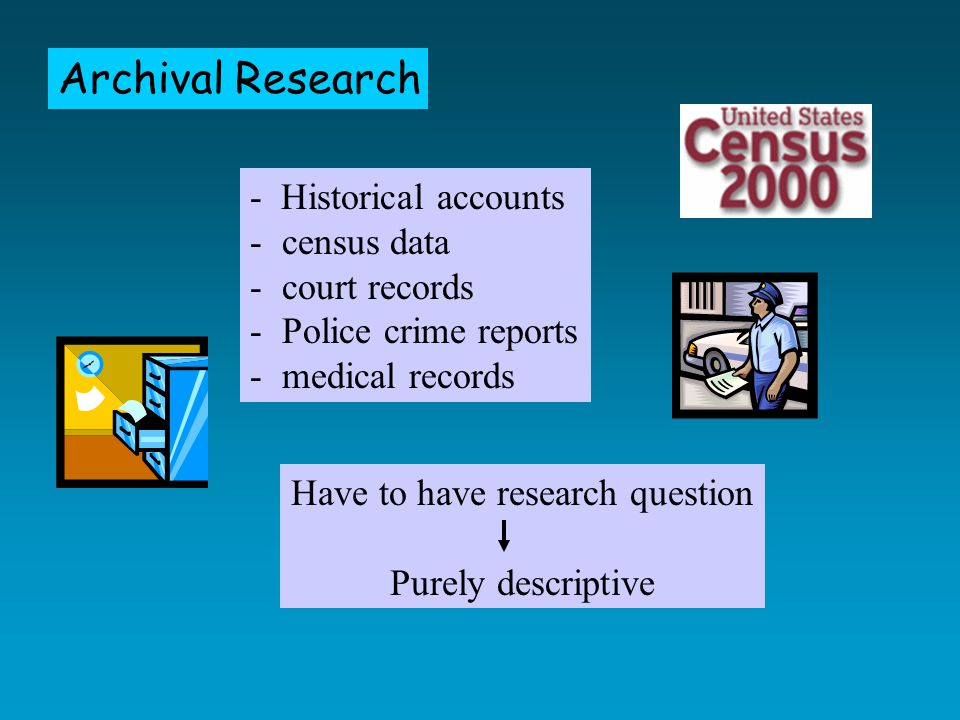 Archival Research - Historical accounts - census data - court records - Police crime reports - medical records Have to have research question Purely descriptive