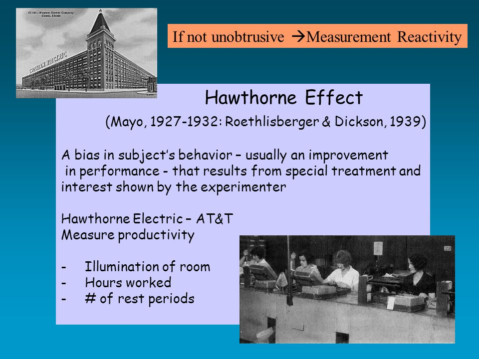 Hawthorne Effect (Mayo, 1927-1932: Roethlisberger & Dickson, 1939) A bias in subject's behavior – usually an improvement in performance - that results from special treatment and interest shown by the experimenter Hawthorne Electric – AT&T Measure productivity -Illumination of room -Hours worked -# of rest periods If not unobtrusive  Measurement Reactivity