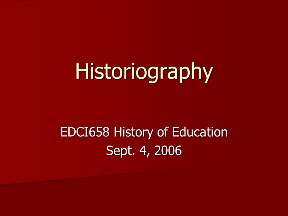Historiography EDCI658 History of Education Sept. 4, 2006