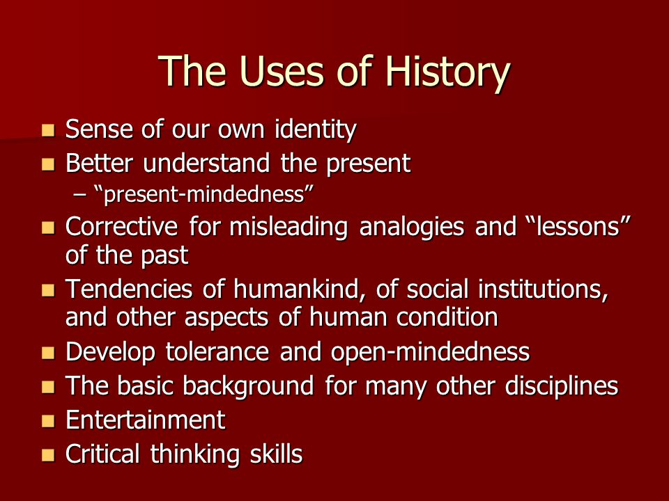 The Uses of History Sense of our own identity Sense of our own identity Better understand the present Better understand the present – present-mindedness Corrective for misleading analogies and lessons of the past Corrective for misleading analogies and lessons of the past Tendencies of humankind, of social institutions, and other aspects of human condition Tendencies of humankind, of social institutions, and other aspects of human condition Develop tolerance and open-mindedness Develop tolerance and open-mindedness The basic background for many other disciplines The basic background for many other disciplines Entertainment Entertainment Critical thinking skills Critical thinking skills