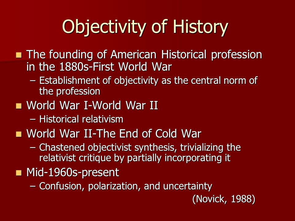Objectivity of History The founding of American Historical profession in the 1880s-First World War The founding of American Historical profession in the 1880s-First World War –Establishment of objectivity as the central norm of the profession World War I-World War II World War I-World War II –Historical relativism World War II-The End of Cold War World War II-The End of Cold War –Chastened objectivist synthesis, trivializing the relativist critique by partially incorporating it Mid-1960s-present Mid-1960s-present –Confusion, polarization, and uncertainty (Novick, 1988)