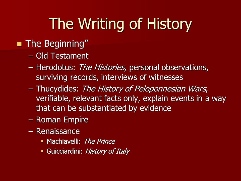 The Writing of History The Beginning The Beginning –Old Testament –Herodotus: The Histories, personal observations, surviving records, interviews of witnesses –Thucydides: The History of Peloponnesian Wars, verifiable, relevant facts only, explain events in a way that can be substantiated by evidence –Roman Empire –Renaissance  Machiavelli: The Prince  Guicciardini: History of Italy
