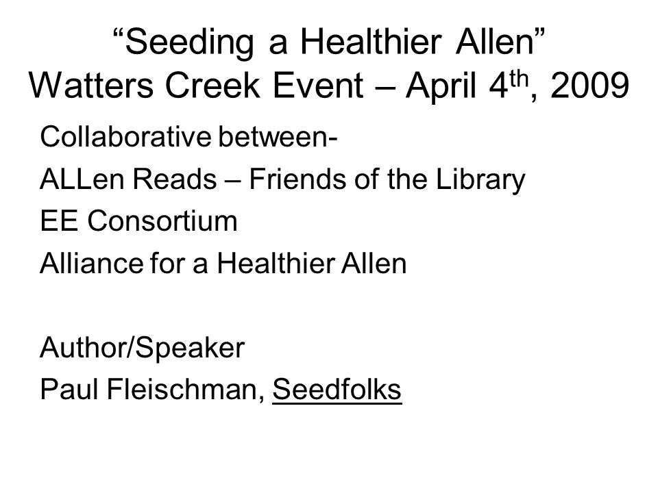 Seeding a Healthier Allen Watters Creek Event – April 4 th, 2009 Collaborative between- ALLen Reads – Friends of the Library EE Consortium Alliance for a Healthier Allen Author/Speaker Paul Fleischman, Seedfolks