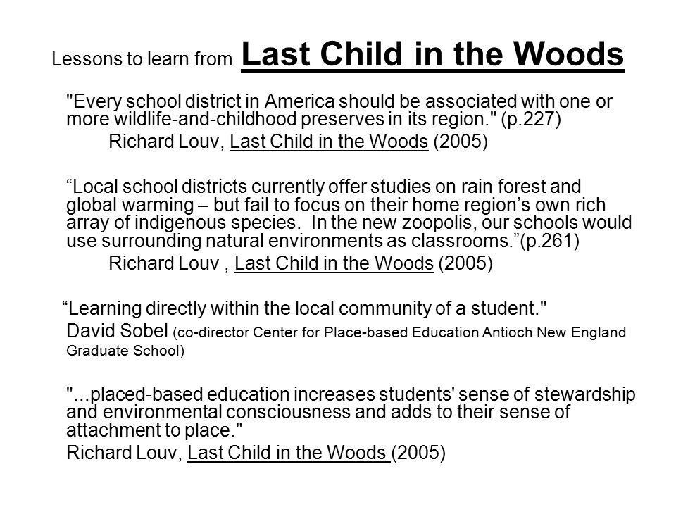 Lessons to learn from Last Child in the Woods Every school district in America should be associated with one or more wildlife-and-childhood preserves in its region. (p.227) Richard Louv, Last Child in the Woods (2005) Local school districts currently offer studies on rain forest and global warming – but fail to focus on their home region's own rich array of indigenous species.