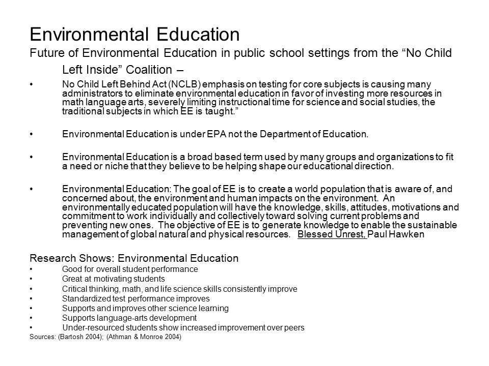 Environmental Education Future of Environmental Education in public school settings from the No Child Left Inside Coalition – No Child Left Behind Act (NCLB) emphasis on testing for core subjects is causing many administrators to eliminate environmental education in favor of investing more resources in math language arts, severely limiting instructional time for science and social studies, the traditional subjects in which EE is taught. Environmental Education is under EPA not the Department of Education.