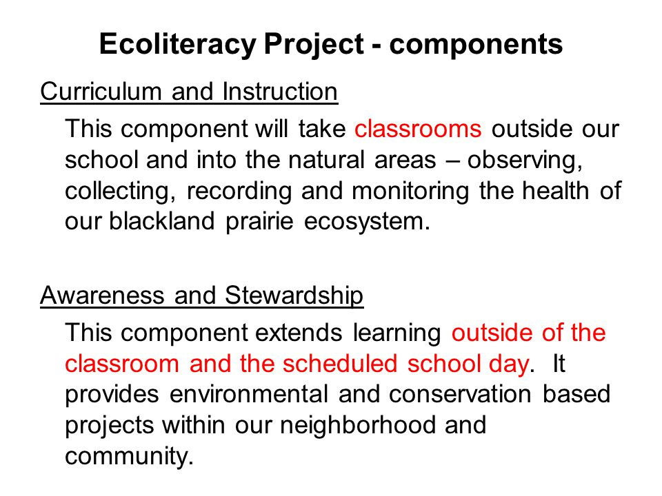 Ecoliteracy Project - components Curriculum and Instruction This component will take classrooms outside our school and into the natural areas – observing, collecting, recording and monitoring the health of our blackland prairie ecosystem.