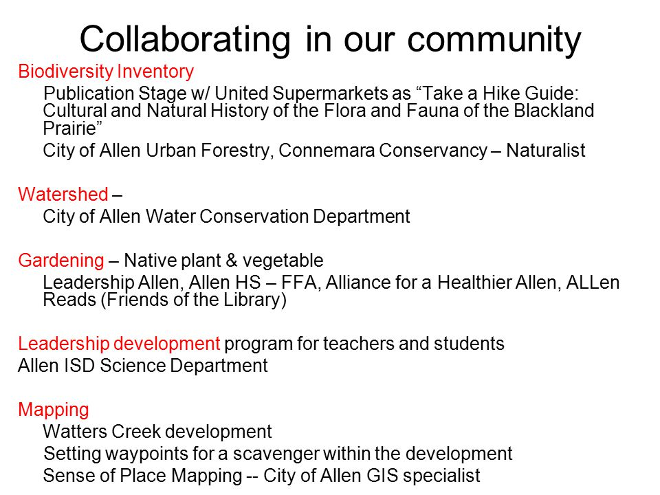 Collaborating in our community Biodiversity Inventory Publication Stage w/ United Supermarkets as Take a Hike Guide: Cultural and Natural History of the Flora and Fauna of the Blackland Prairie City of Allen Urban Forestry, Connemara Conservancy – Naturalist Watershed – City of Allen Water Conservation Department Gardening – Native plant & vegetable Leadership Allen, Allen HS – FFA, Alliance for a Healthier Allen, ALLen Reads (Friends of the Library) Leadership development program for teachers and students Allen ISD Science Department Mapping Watters Creek development Setting waypoints for a scavenger within the development Sense of Place Mapping -- City of Allen GIS specialist