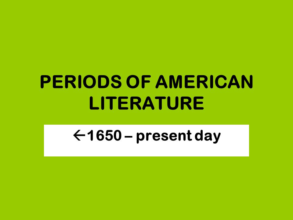 PERIODS OF AMERICAN LITERATURE  1650 – present day