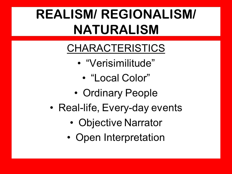 "REALISM/ REGIONALISM/ NATURALISM CHARACTERISTICS ""Verisimilitude"" ""Local Color"" Ordinary People Real-life, Every-day events Objective Narrator Open In"
