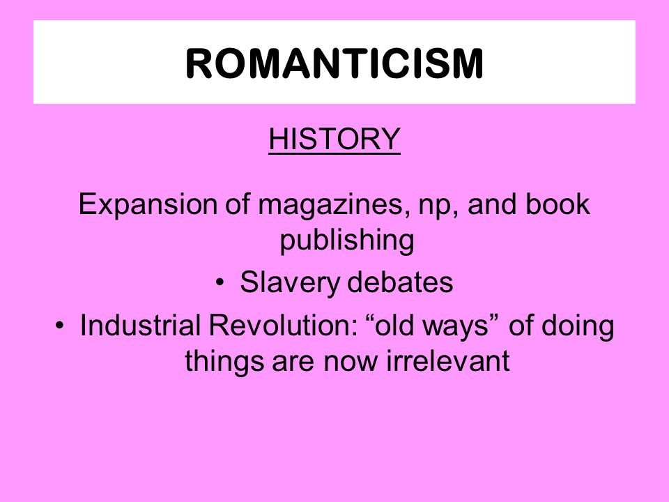 "ROMANTICISM HISTORY Expansion of magazines, np, and book publishing Slavery debates Industrial Revolution: ""old ways"" of doing things are now irreleva"