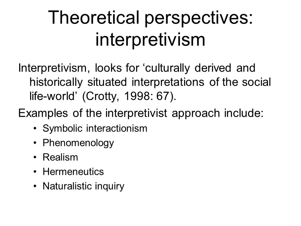 Theoretical perspectives: interpretivism Interpretivism, looks for 'culturally derived and historically situated interpretations of the social life-wo