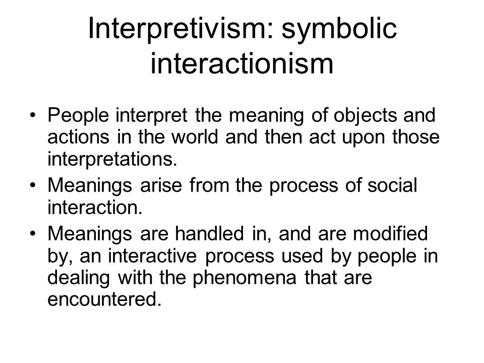 Interpretivism: symbolic interactionism People interpret the meaning of objects and actions in the world and then act upon those interpretations. Mean