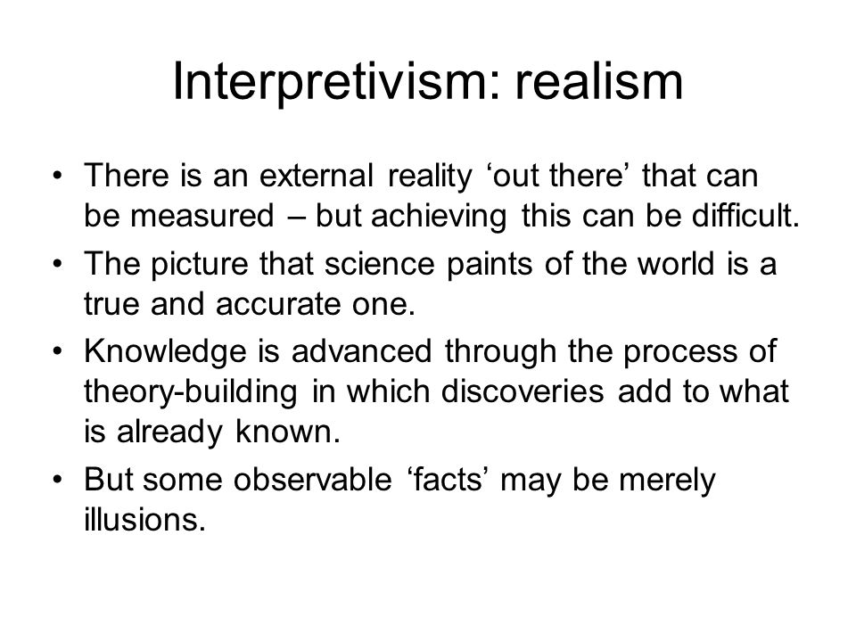 Interpretivism: realism There is an external reality 'out there' that can be measured – but achieving this can be difficult. The picture that science
