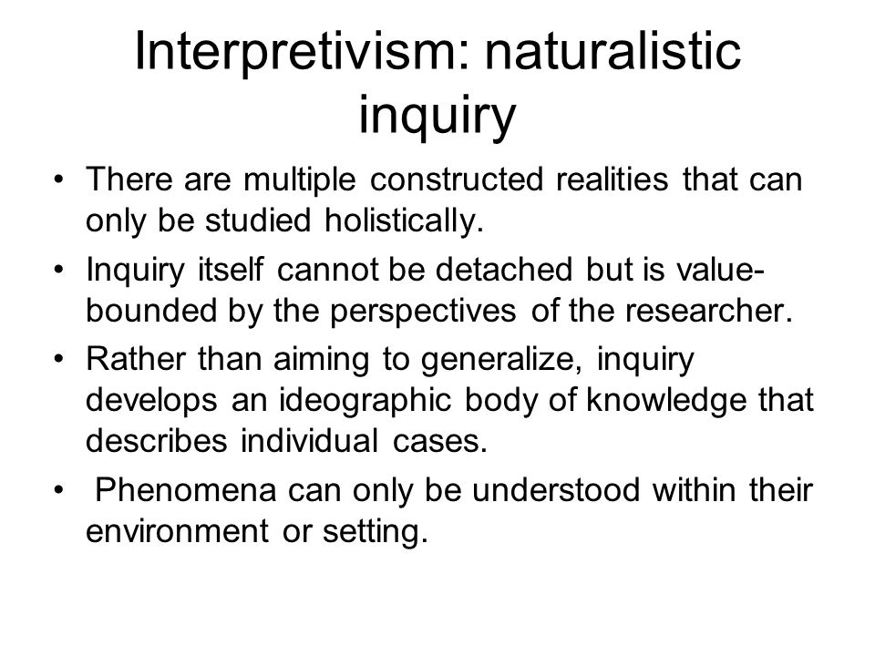 Interpretivism: naturalistic inquiry There are multiple constructed realities that can only be studied holistically. Inquiry itself cannot be detached