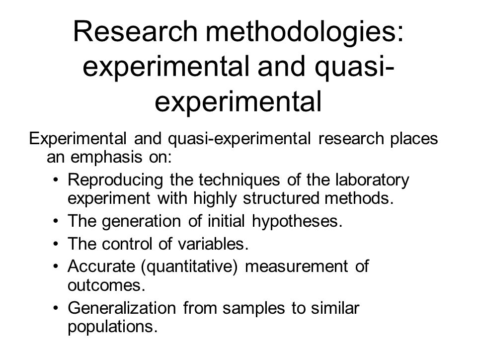 Research methodologies: experimental and quasi- experimental Experimental and quasi-experimental research places an emphasis on: Reproducing the techn