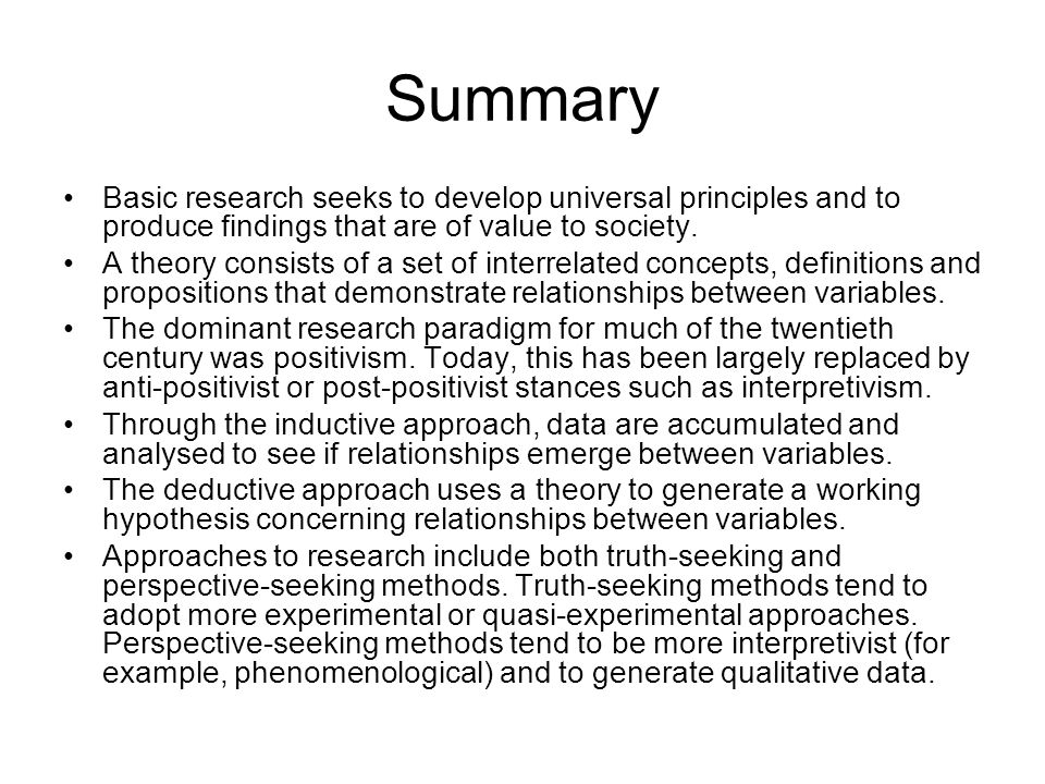 Summary Basic research seeks to develop universal principles and to produce findings that are of value to society. A theory consists of a set of inter