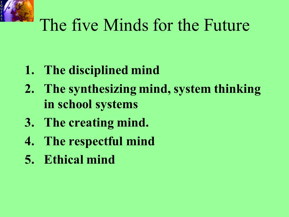 The five Minds for the Future 1.The disciplined mind 2.The synthesizing mind, system thinking in school systems 3.The creating mind. 4.The respectful