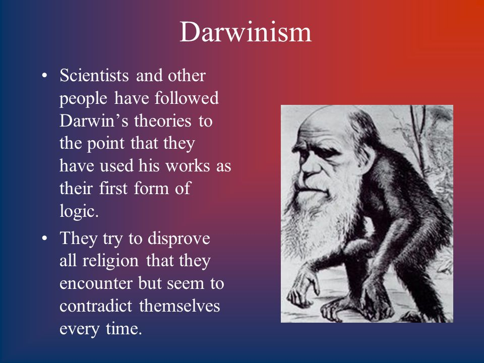 Darwinism Scientists and other people have followed Darwin's theories to the point that they have used his works as their first form of logic.