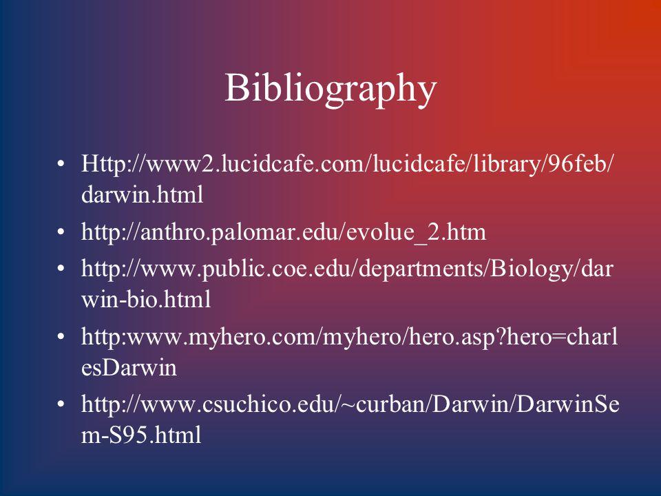 Bibliography Http://www2.lucidcafe.com/lucidcafe/library/96feb/ darwin.html http://anthro.palomar.edu/evolue_2.htm http://www.public.coe.edu/departments/Biology/dar win-bio.html http:www.myhero.com/myhero/hero.asp hero=charl esDarwin http://www.csuchico.edu/~curban/Darwin/DarwinSe m-S95.html