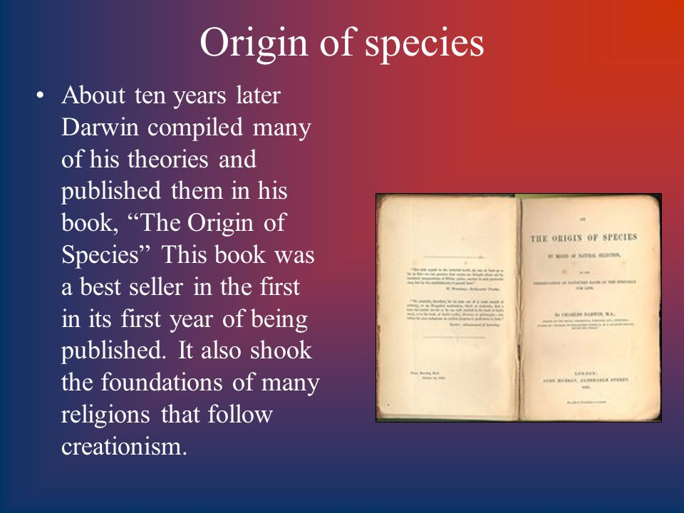 Origin of species About ten years later Darwin compiled many of his theories and published them in his book, The Origin of Species This book was a best seller in the first in its first year of being published.