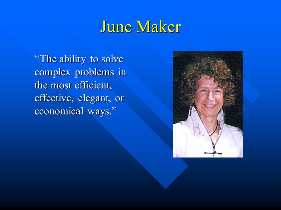 "June Maker ""The ability to solve complex problems in the most efficient, effective, elegant, or economical ways."" ""The ability to solve complex proble"