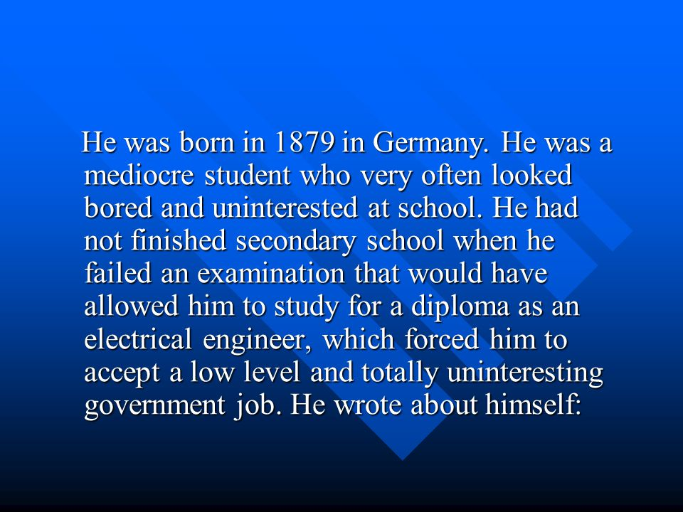 He was born in 1879 in Germany. He was a mediocre student who very often looked bored and uninterested at school. He had not finished secondary school