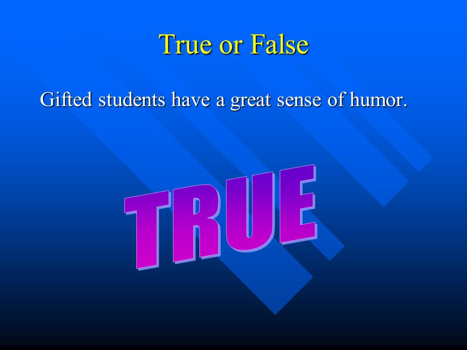 True or False Gifted students have a great sense of humor.