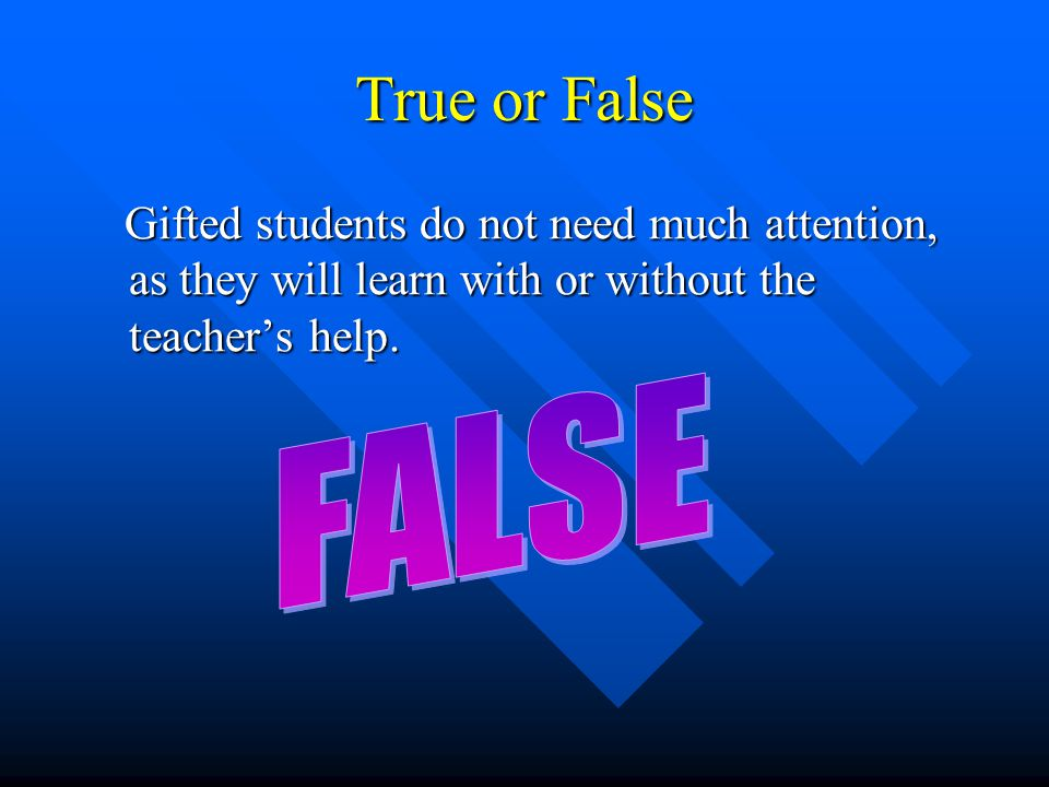 True or False Gifted students do not need much attention, as they will learn with or without the teacher's help. Gifted students do not need much atte