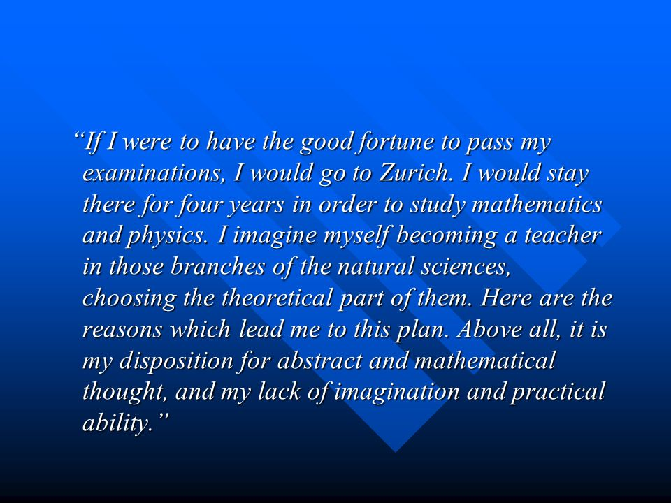 """If I were to have the good fortune to pass my examinations, I would go to Zurich. I would stay there for four years in order to study mathematics and"