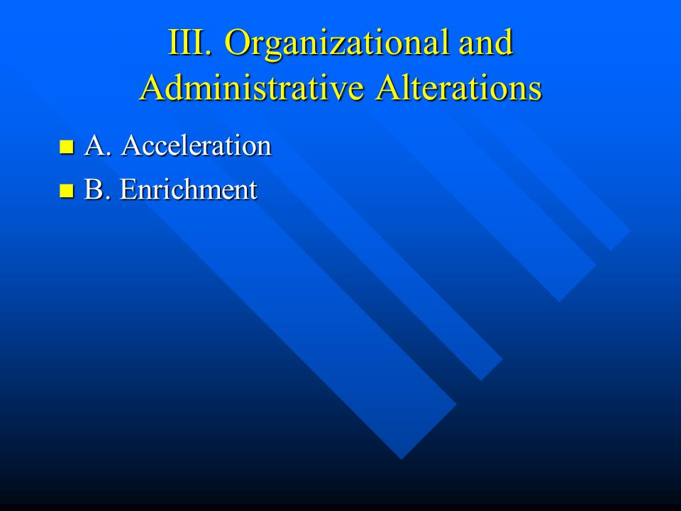 III. Organizational and Administrative Alterations A. Acceleration A. Acceleration B. Enrichment B. Enrichment