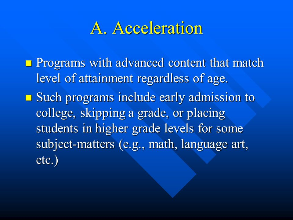 A. Acceleration Programs with advanced content that match level of attainment regardless of age. Programs with advanced content that match level of at