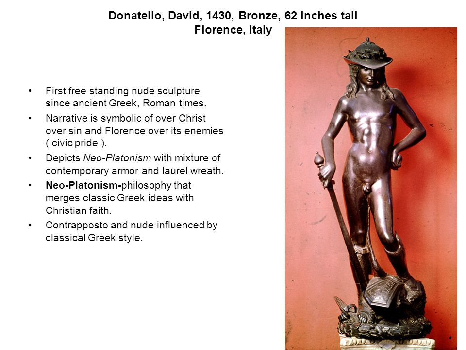 Donatello, David, 1430, Bronze, 62 inches tall Florence, Italy First free standing nude sculpture since ancient Greek, Roman times.