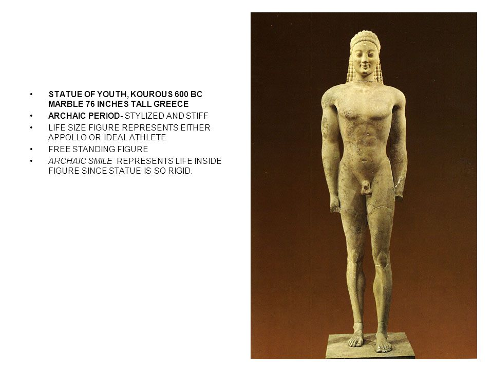 STATUE OF YOUTH, KOUROUS 600 BC MARBLE 76 INCHES TALL GREECE ARCHAIC PERIOD- STYLIZED AND STIFF LIFE SIZE FIGURE REPRESENTS EITHER APPOLLO OR IDEAL ATHLETE FREE STANDING FIGURE ARCHAIC SMILE REPRESENTS LIFE INSIDE FIGURE SINCE STATUE IS SO RIGID.