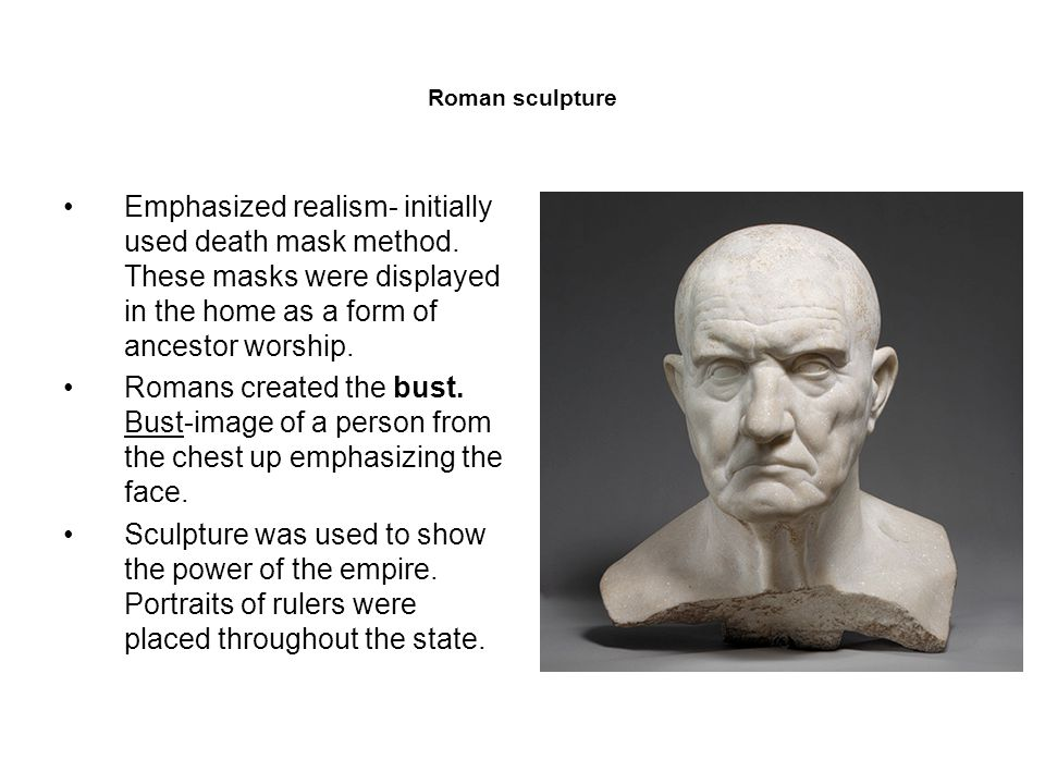 Roman sculpture Emphasized realism- initially used death mask method.