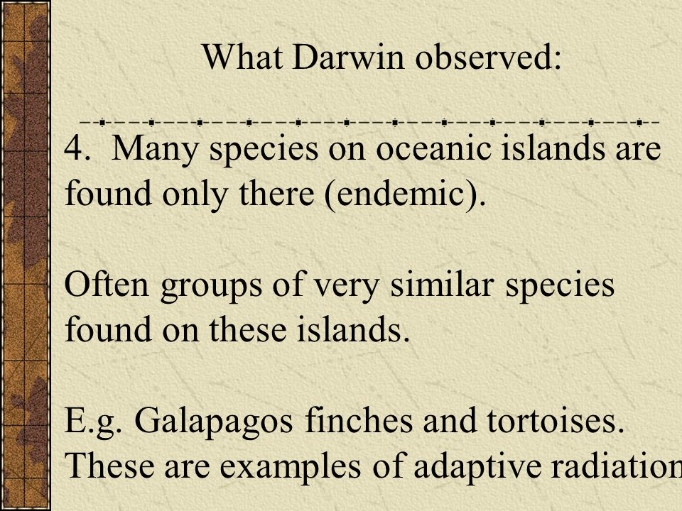 What Darwin observed: 4. Many species on oceanic islands are found only there (endemic).